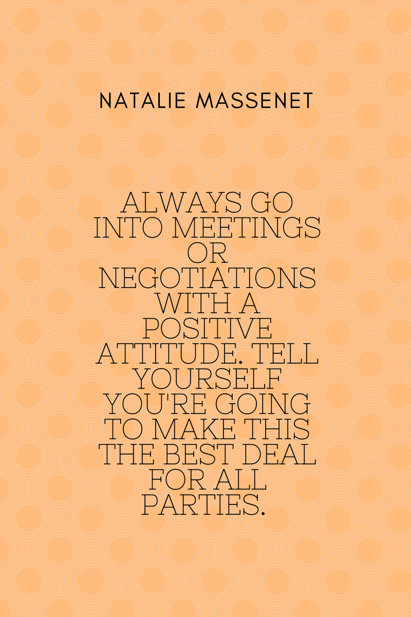 Always go into meetings or negotiations with a positive attitude. Tell yourself you're going to make this the best deal for all parties. Natalie Massenet