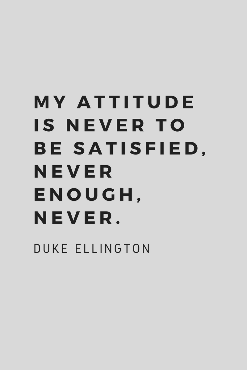 My attitude is never to be satisfied, never enough, never. Duke Ellington