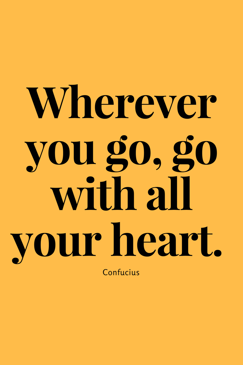 Wherever you go, go with all your heart  Confucius