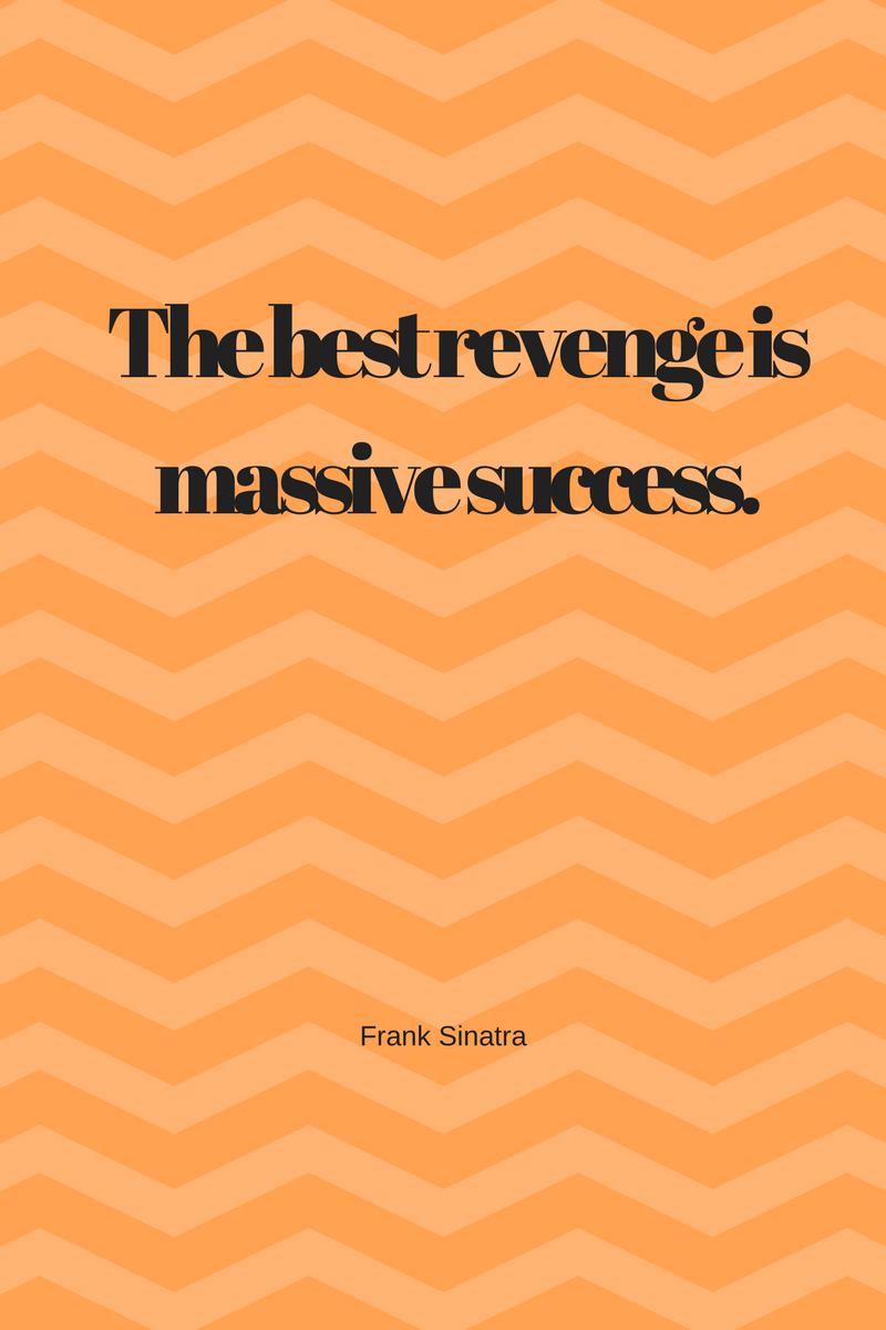 The best revenge is massive success  Frank Sinatra - I am a
