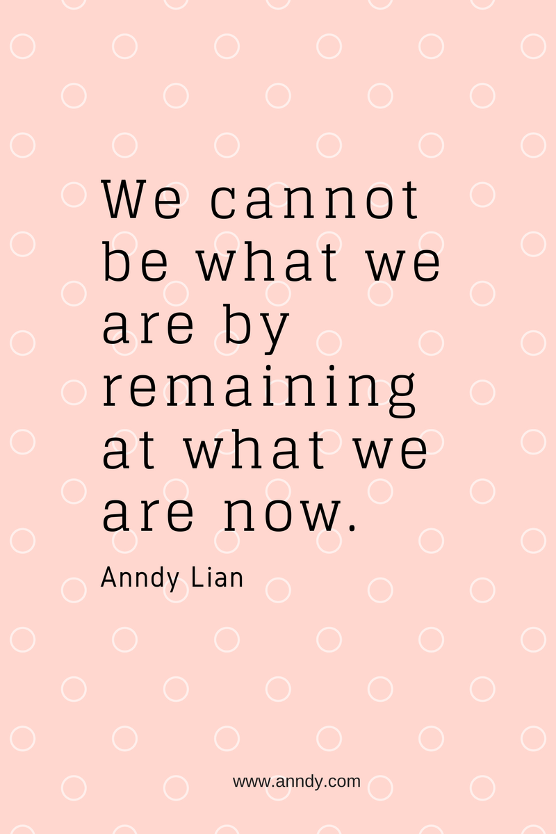 We cannot be what we are by remaining at what we are now. Anndy Lian