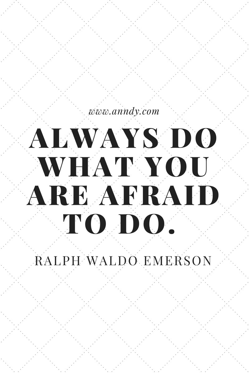 Always do what you are afraid to do. Ralph Waldo Emerson