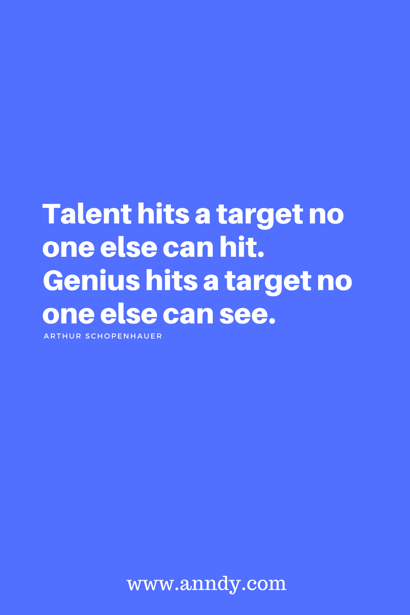 Talent hits a target no one else can hit. Genius hits a target no one else can see. Arthur Schopenhauer