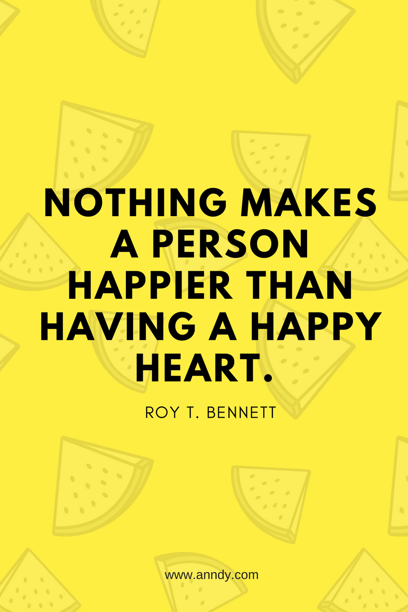 Nothing makes a person happier than having a happy heart. Roy T. Bennett