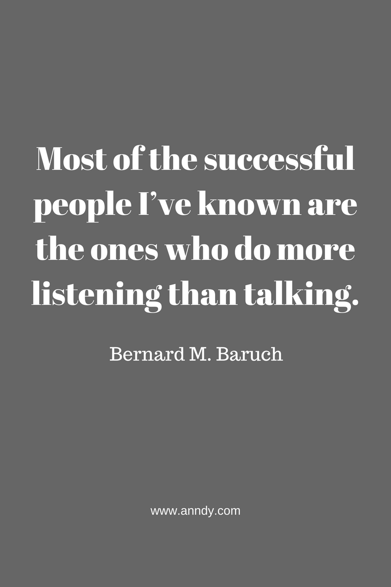 Most of the successful people I've known are the ones who do more listening than talking. Bernard M. Baruch