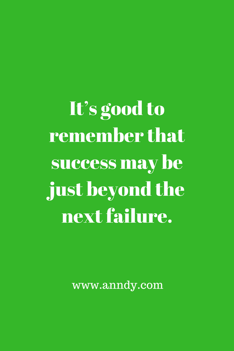 It's good to remember that success may be just beyond the next failure.