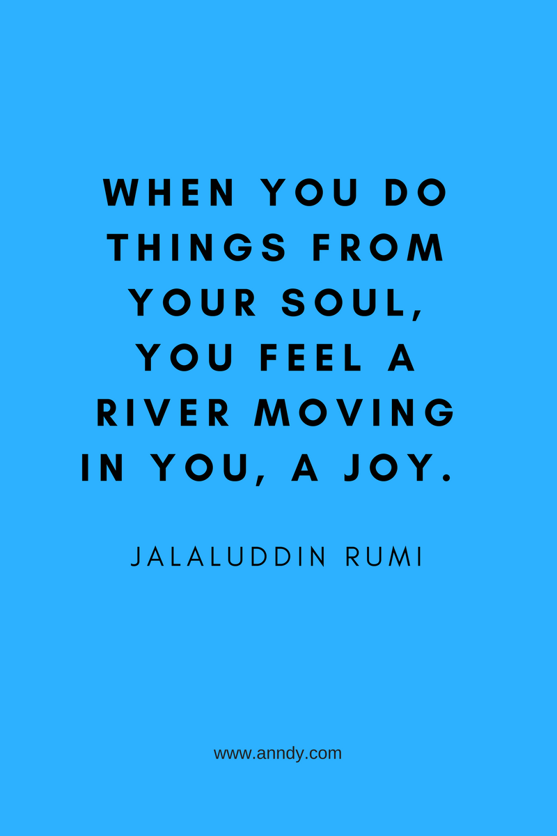 When you do things from your soul, you feel a river moving in you, a joy. Jalaluddin Rumi