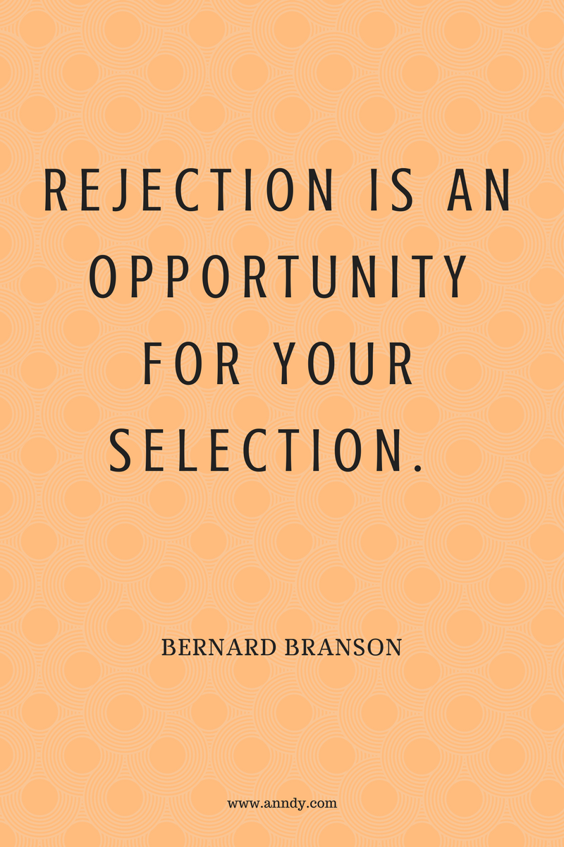 Rejection is an opportunity for your selection. Bernard Branson